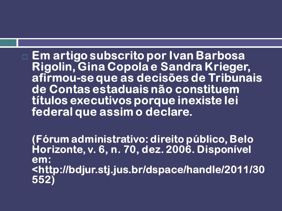 Em artigo subscrito por Ivan Barbosa Rigolin, Gina Copola e Sandra Krieger, afirmou-se que as decisões de Tribunais de Contas estaduais não constituem títulos executivos porque inexiste lei federal que assim o declare.