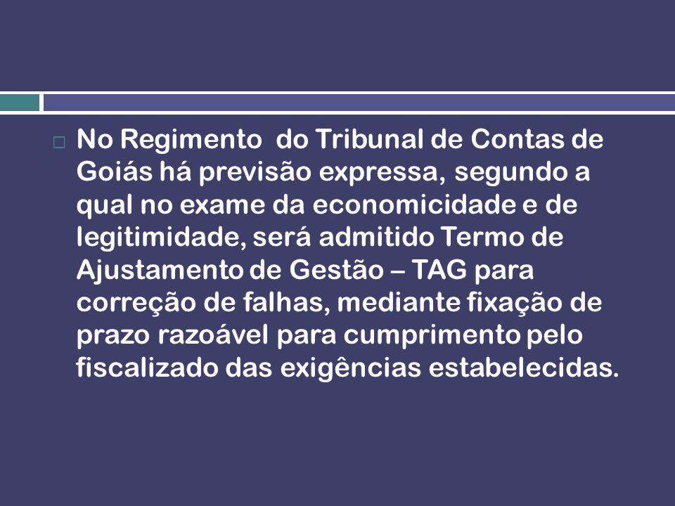 No Regimento do Tribunal de Contas de Goiás há previsão expressa, segundo a qual no exame da economicidade e de legitimidade, será admitido Termo de Ajustamento de Gestão – TAG para correção de falhas, mediante fixação de prazo razoável para cumprimento pelo fiscalizado das exigências estabelecidas.