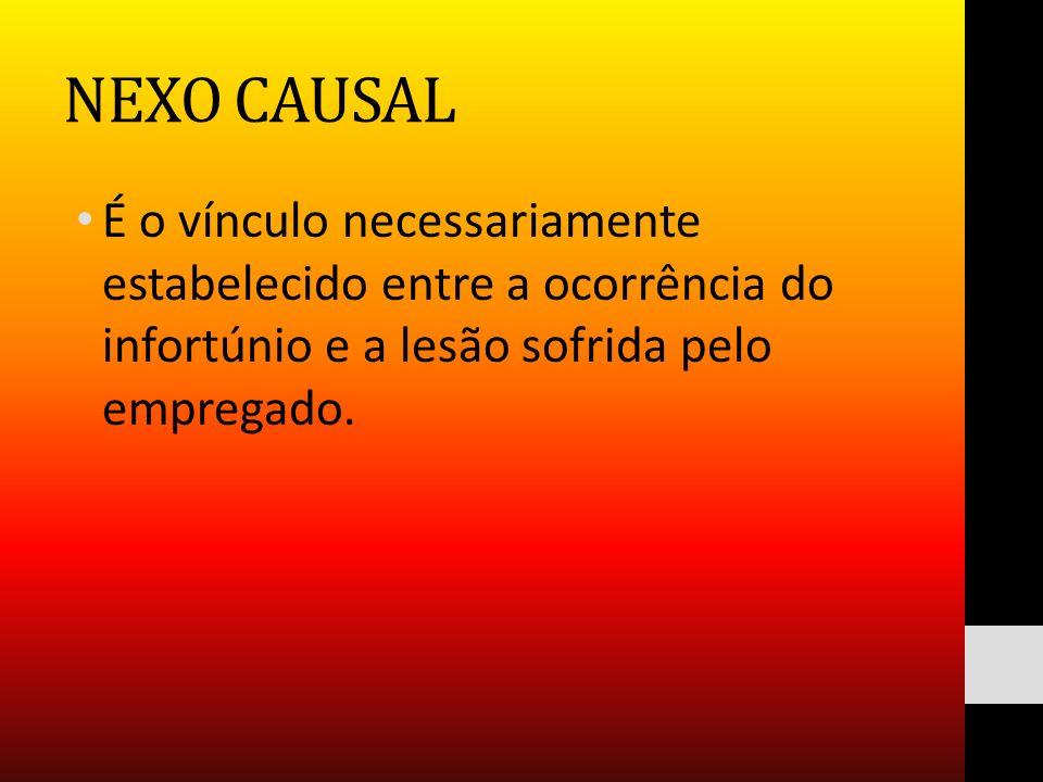 NEXO CAUSAL É o vínculo necessariamente estabelecido entre a ocorrência do infortúnio e a lesão sofrida pelo empregado.
