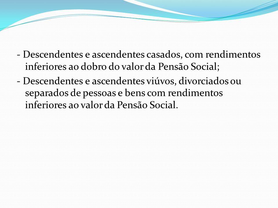 - Descendentes e ascendentes casados, com rendimentos inferiores ao dobro do valor da Pensão Social;
