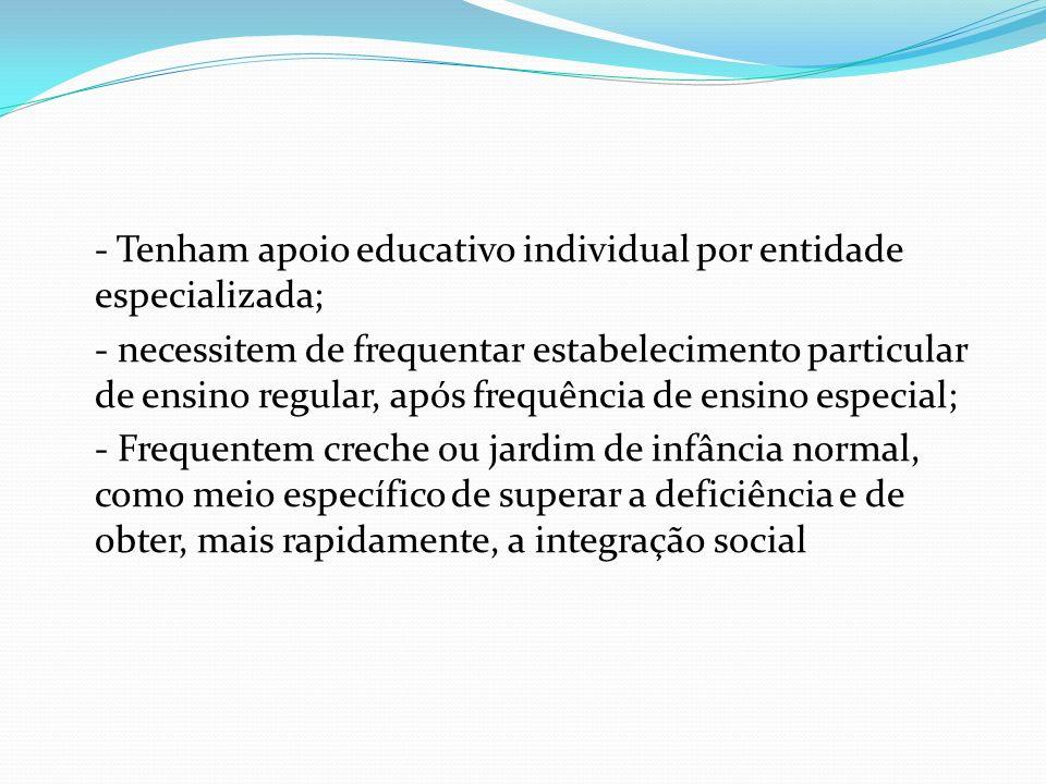 - Tenham apoio educativo individual por entidade especializada; - necessitem de frequentar estabelecimento particular de ensino regular, após frequência de ensino especial; - Frequentem creche ou jardim de infância normal, como meio específico de superar a deficiência e de obter, mais rapidamente, a integração social