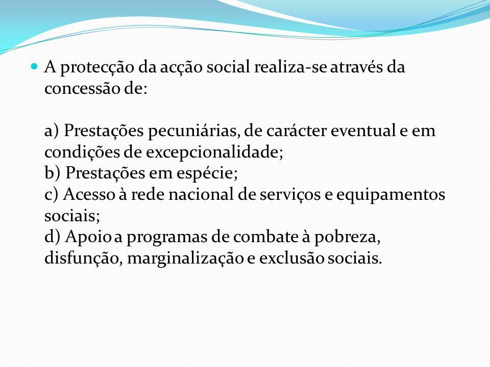 A protecção da acção social realiza-se através da concessão de: a) Prestações pecuniárias, de carácter eventual e em condições de excepcionalidade; b) Prestações em espécie; c) Acesso à rede nacional de serviços e equipamentos sociais; d) Apoio a programas de combate à pobreza, disfunção, marginalização e exclusão sociais.