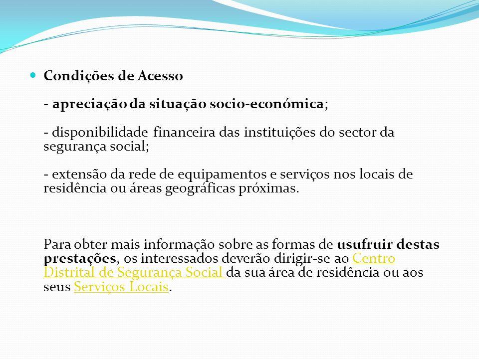 Condições de Acesso - apreciação da situação socio-económica; - disponibilidade financeira das instituições do sector da segurança social; - extensão da rede de equipamentos e serviços nos locais de residência ou áreas geográficas próximas.