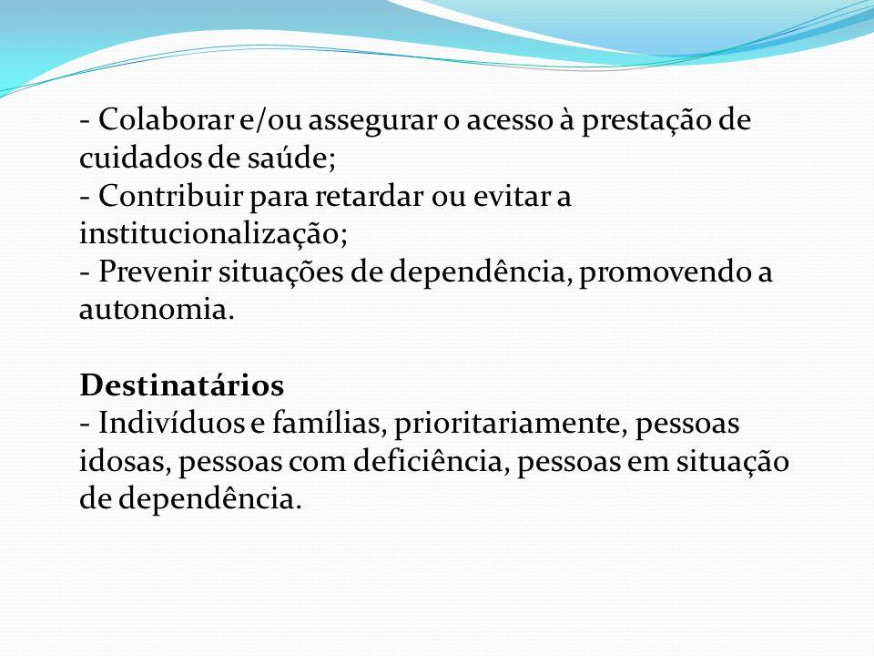- Colaborar e/ou assegurar o acesso à prestação de cuidados de saúde; - Contribuir para retardar ou evitar a institucionalização; - Prevenir situações de dependência, promovendo a autonomia.