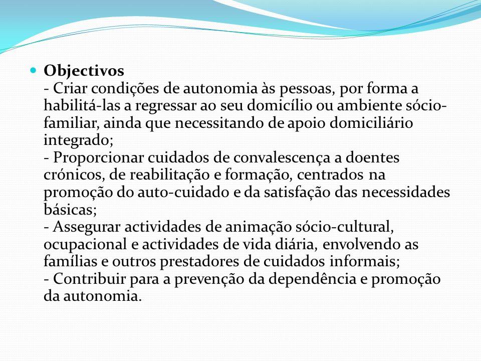 Objectivos - Criar condições de autonomia às pessoas, por forma a habilitá-las a regressar ao seu domicílio ou ambiente sócio-familiar, ainda que necessitando de apoio domiciliário integrado; - Proporcionar cuidados de convalescença a doentes crónicos, de reabilitação e formação, centrados na promoção do auto-cuidado e da satisfação das necessidades básicas; - Assegurar actividades de animação sócio-cultural, ocupacional e actividades de vida diária, envolvendo as famílias e outros prestadores de cuidados informais; - Contribuir para a prevenção da dependência e promoção da autonomia.