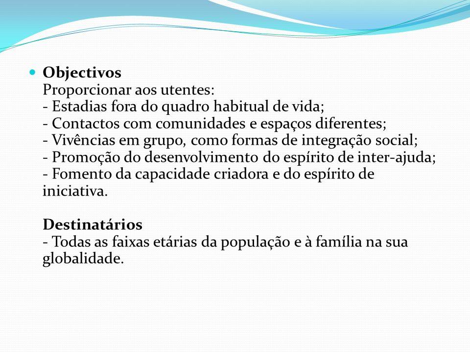 Objectivos Proporcionar aos utentes: - Estadias fora do quadro habitual de vida; - Contactos com comunidades e espaços diferentes; - Vivências em grupo, como formas de integração social; - Promoção do desenvolvimento do espírito de inter-ajuda; - Fomento da capacidade criadora e do espírito de iniciativa.