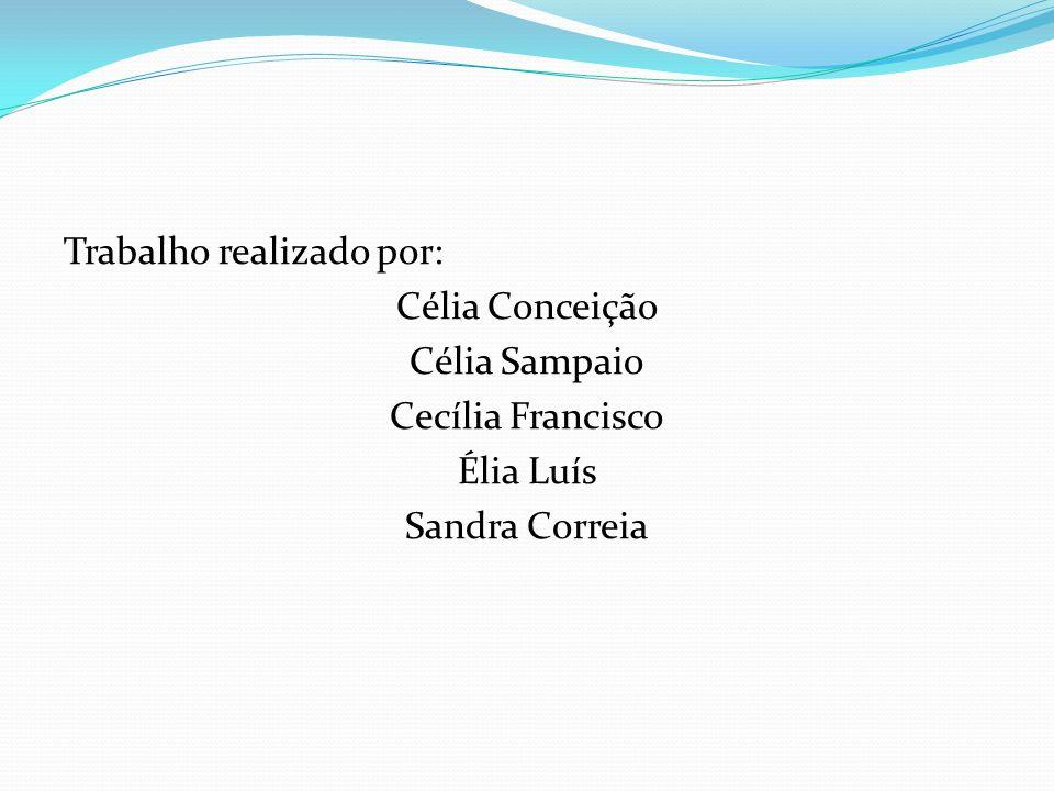 Trabalho realizado por: Célia Conceição Célia Sampaio Cecília Francisco Élia Luís Sandra Correia