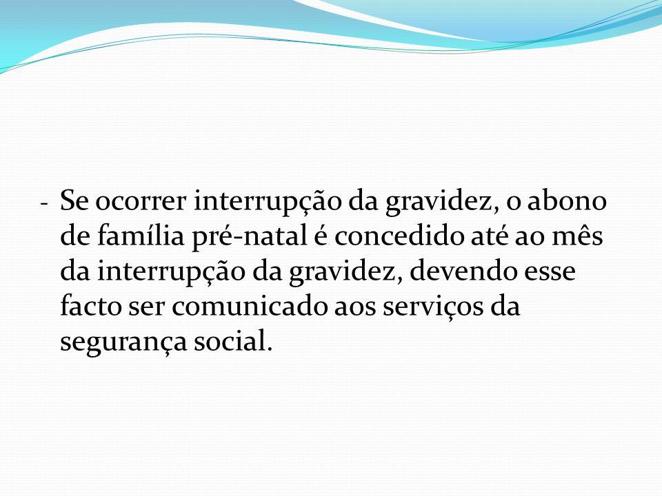 - Se ocorrer interrupção da gravidez, o abono de família pré-natal é concedido até ao mês da interrupção da gravidez, devendo esse facto ser comunicado aos serviços da segurança social.