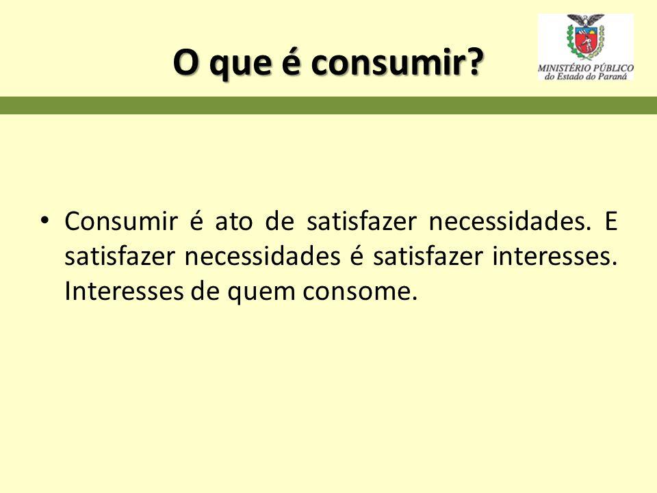 O que é consumir. Consumir é ato de satisfazer necessidades.