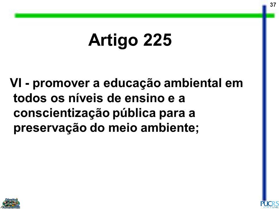Artigo 225 VI - promover a educação ambiental em todos os níveis de ensino e a conscientização pública para a preservação do meio ambiente;