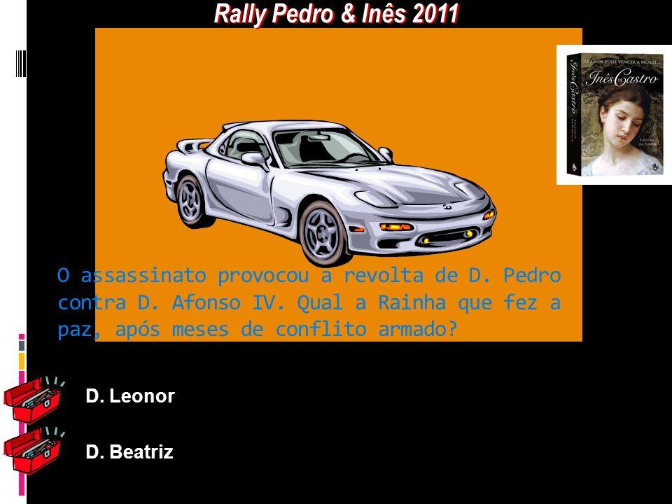 Rally Pedro & Inês 2011 O assassinato provocou a revolta de D. Pedro contra D. Afonso IV. Qual a Rainha que fez a paz, após meses de conflito armado