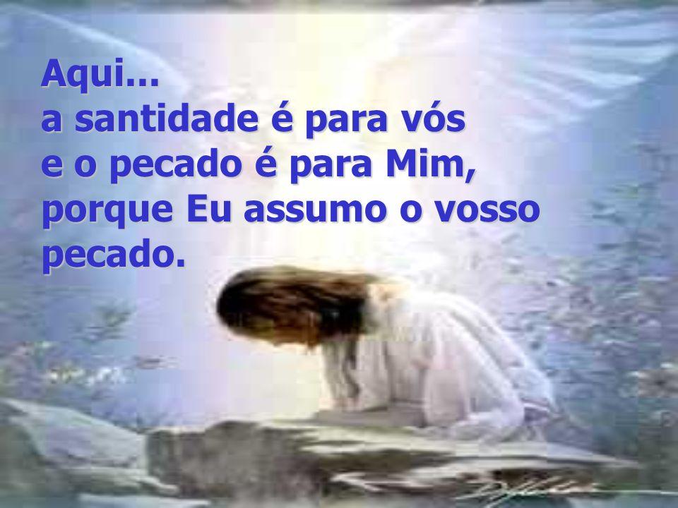 Aqui... a santidade é para vós e o pecado é para Mim, porque Eu assumo o vosso pecado.