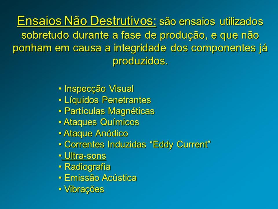 Ensaios Não Destrutivos: são ensaios utilizados sobretudo durante a fase de produção, e que não ponham em causa a integridade dos componentes já produzidos.