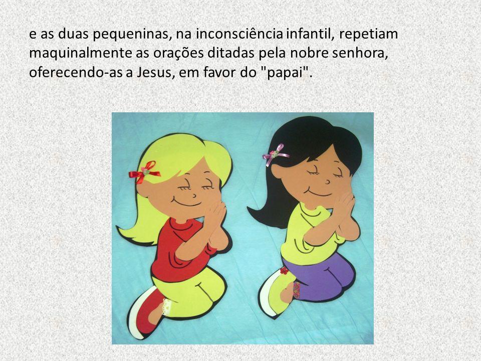 e as duas pequeninas, na inconsciência infantil, repetiam maquinalmente as orações ditadas pela nobre senhora, oferecendo-as a Jesus, em favor do papai .
