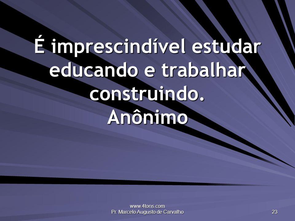 É imprescindível estudar educando e trabalhar construindo. Anônimo