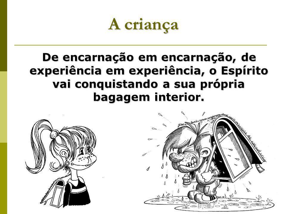 A criança De encarnação em encarnação, de experiência em experiência, o Espírito vai conquistando a sua própria bagagem interior.