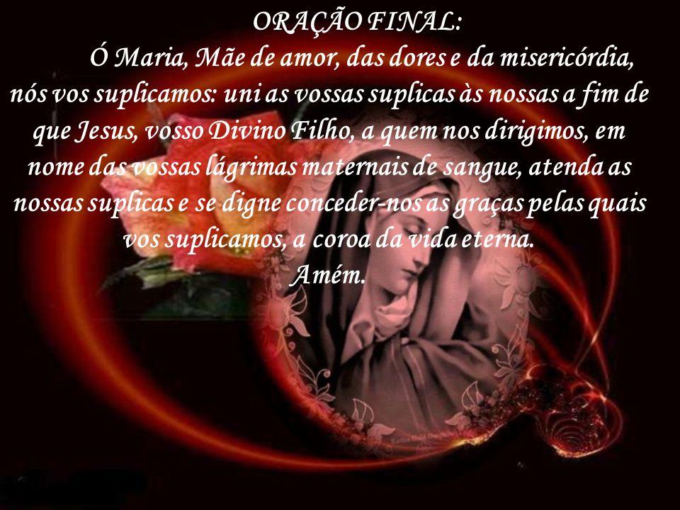 ORAÇÃO FINAL: Ó Maria, Mãe de amor, das dores e da misericórdia, nós vos suplicamos: uni as vossas suplicas às nossas a fim de que Jesus, vosso Divino Filho, a quem nos dirigimos, em nome das vossas lágrimas maternais de sangue, atenda as nossas suplicas e se digne conceder-nos as graças pelas quais vos suplicamos, a coroa da vida eterna.