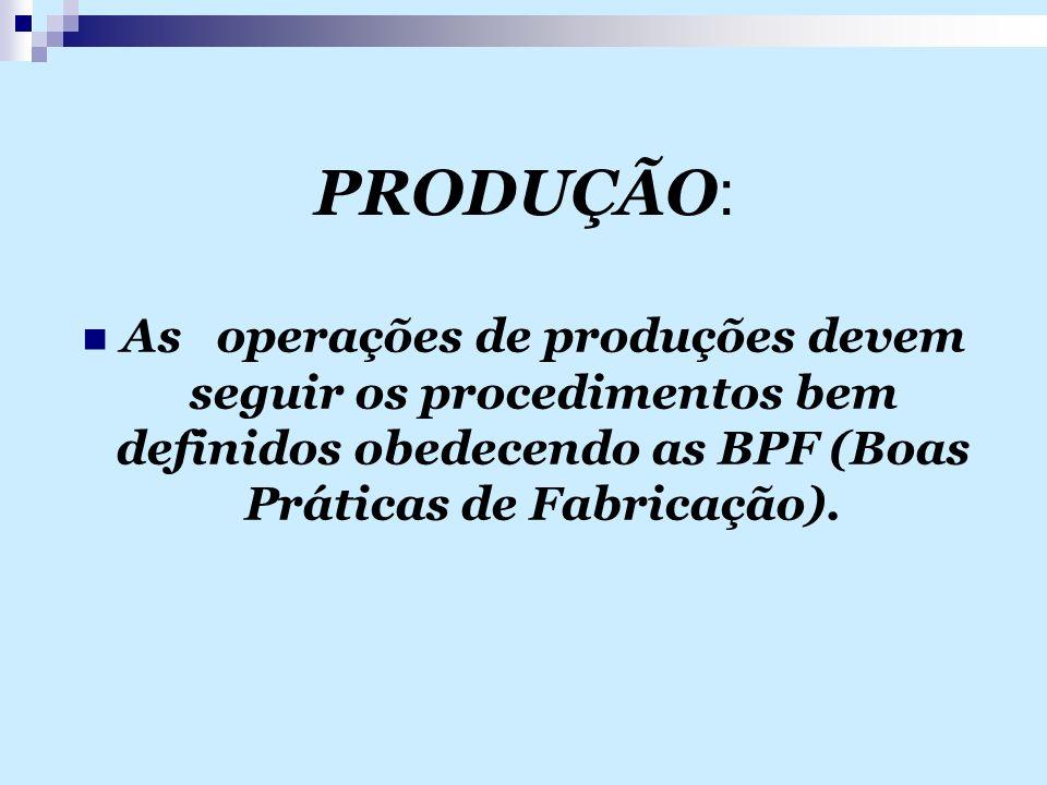 PRODUÇÃO: As operações de produções devem seguir os procedimentos bem definidos obedecendo as BPF (Boas Práticas de Fabricação).