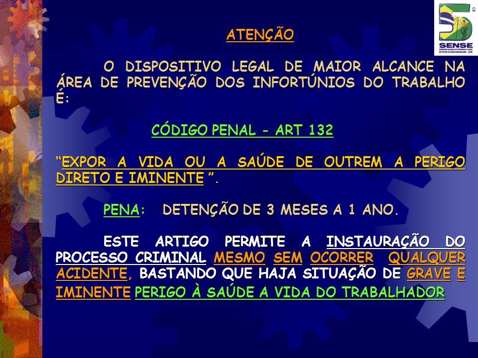 ATENÇÃO O DISPOSITIVO LEGAL DE MAIOR ALCANCE NA ÁREA DE PREVENÇÃO DOS INFORTÚNIOS DO TRABALHO É: CÓDIGO PENAL - ART 132.