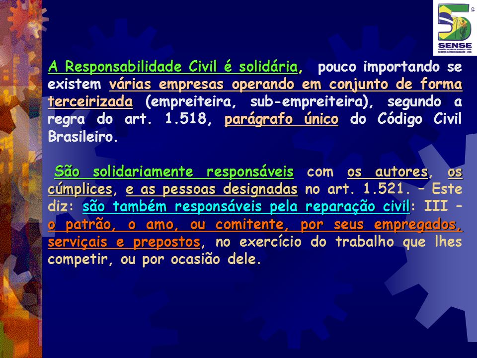 A Responsabilidade Civil é solidária, pouco importando se existem várias empresas operando em conjunto de forma terceirizada (empreiteira, sub-empreiteira), segundo a regra do art. 1.518, parágrafo único do Código Civil Brasileiro.