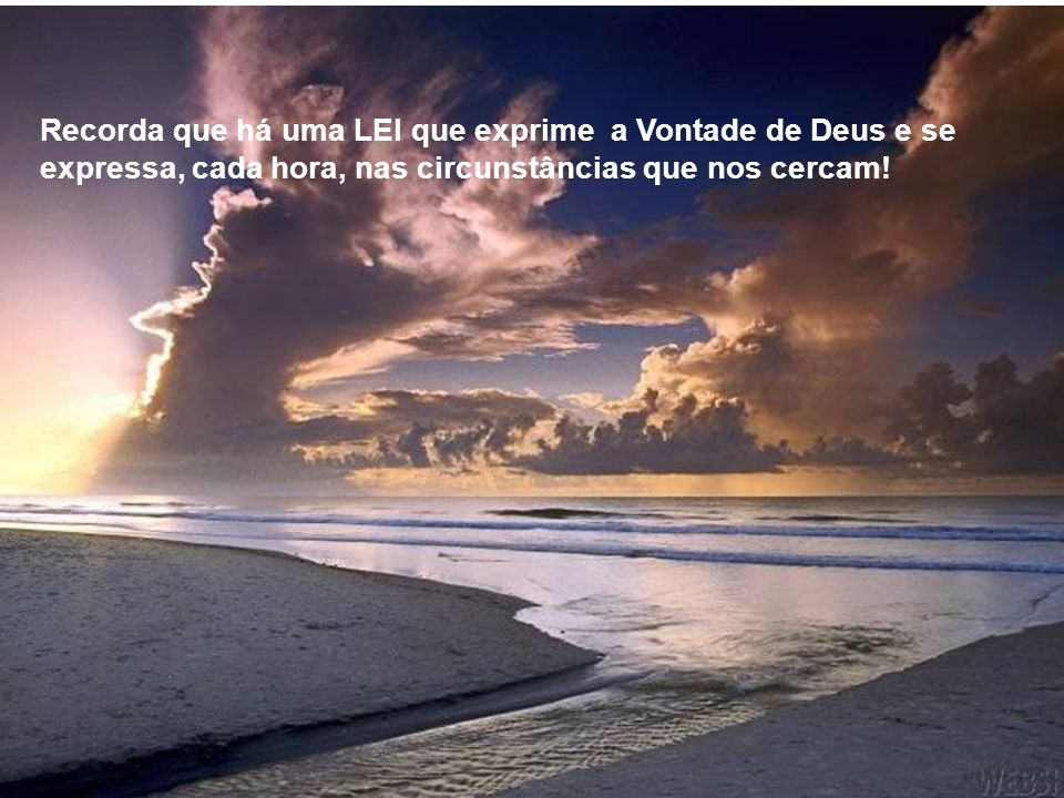 Recorda que há uma LEI que exprime a Vontade de Deus e se expressa, cada hora, nas circunstâncias que nos cercam!
