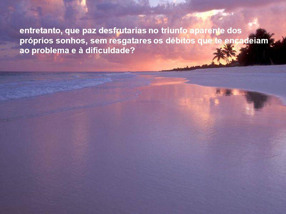 entretanto, que paz desfrutarias no triunfo aparente dos próprios sonhos, sem resgatares os débitos que te encadeiam ao problema e à dificuldade