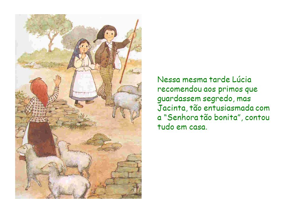 Nessa mesma tarde Lúcia recomendou aos primos que guardassem segredo, mas Jacinta, tão entusiasmada com