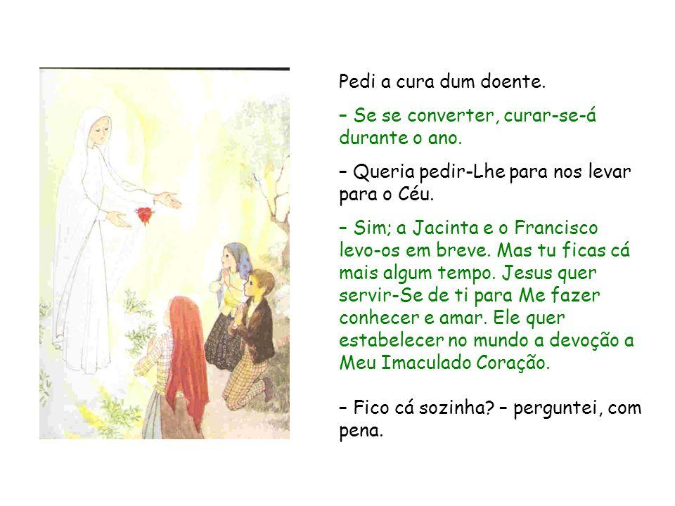 Pedi a cura dum doente. – Se se converter, curar‑se‑á durante o ano. – Queria pedir-Lhe para nos levar para o Céu.