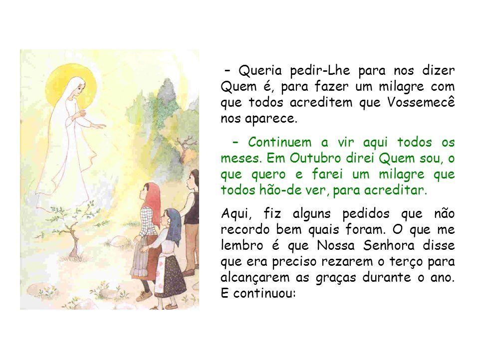 – Queria pedir‑Lhe para nos dizer Quem é, para fazer um milagre com que todos acreditem que Vossemecê nos aparece.