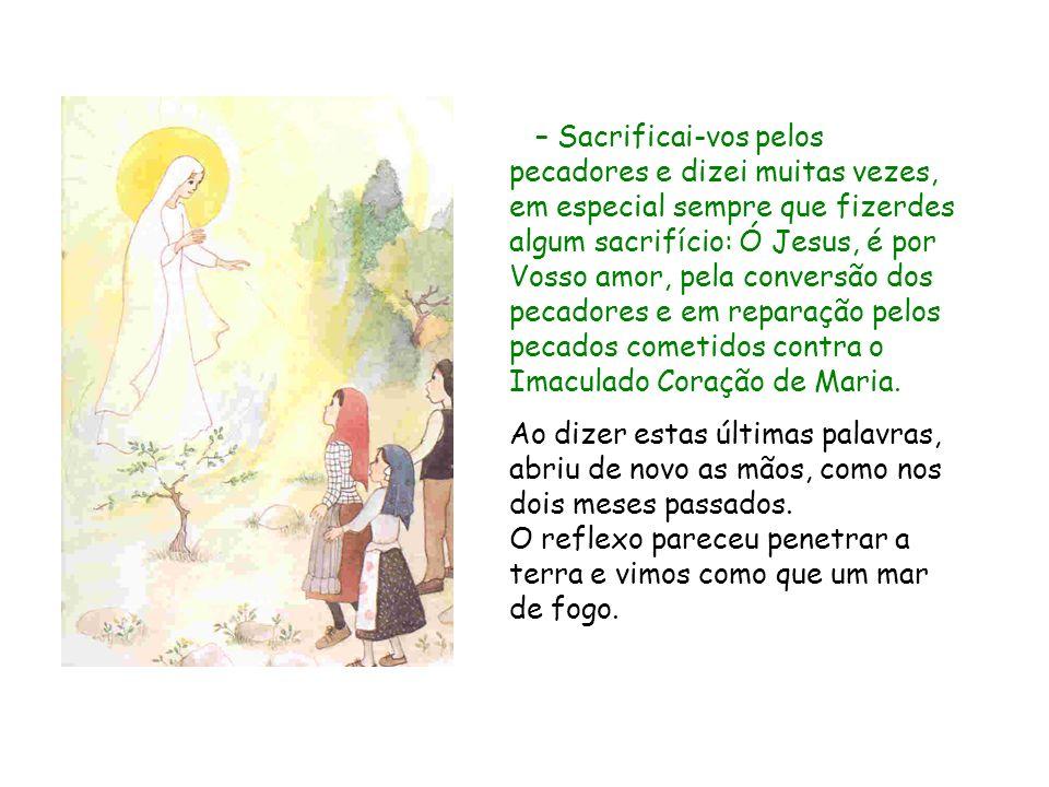 – Sacrificai‑vos pelos pecadores e dizei muitas vezes, em especial sempre que fizerdes algum sacrifício: Ó Jesus, é por Vosso amor, pela conversão dos pecadores e em reparação pelos pecados cometidos contra o Imaculado Coração de Maria.
