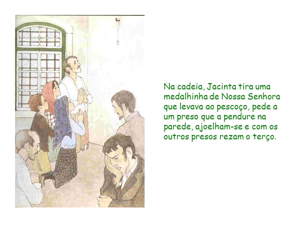 Na cadeia, Jacinta tira uma medalhinha de Nossa Senhora que levava ao pescoço, pede a um preso que a pendure na parede, ajoelham-se e com os outros presos rezam o terço.