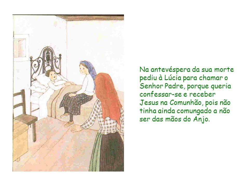 Na antevéspera da sua morte pediu à Lúcia para chamar o Senhor Padre, porque queria confessar-se e receber Jesus na Comunhão, pois não tinha ainda comungado a não ser das mãos do Anjo.