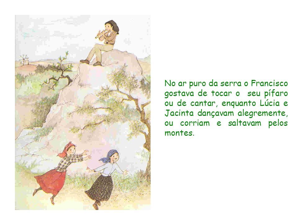 No ar puro da serra o Francisco gostava de tocar o seu pífaro ou de cantar, enquanto Lúcia e Jacinta dançavam alegremente, ou corriam e saltavam pelos montes.