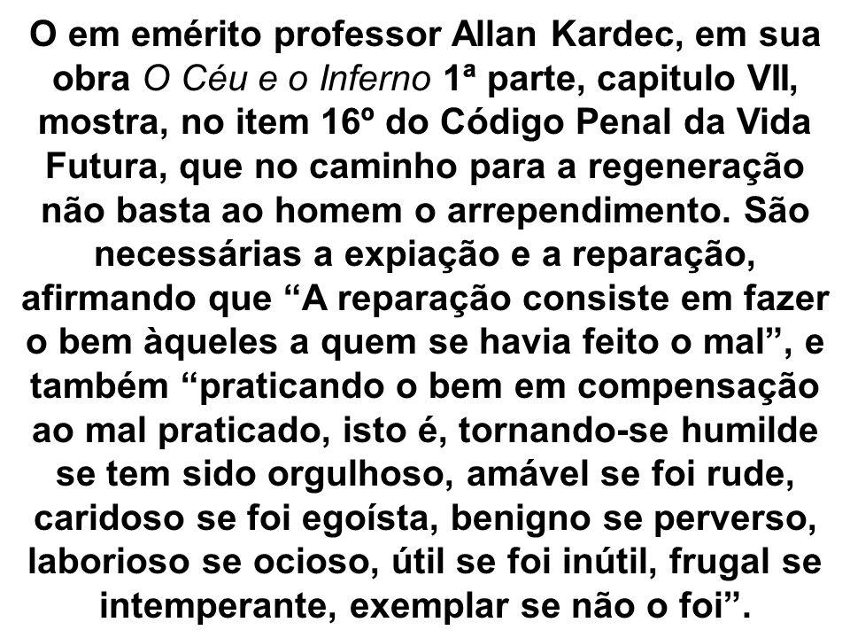 O em emérito professor Allan Kardec, em sua obra O Céu e o Inferno 1ª parte, capitulo VII, mostra, no item 16º do Código Penal da Vida Futura, que no caminho para a regeneração não basta ao homem o arrependimento.