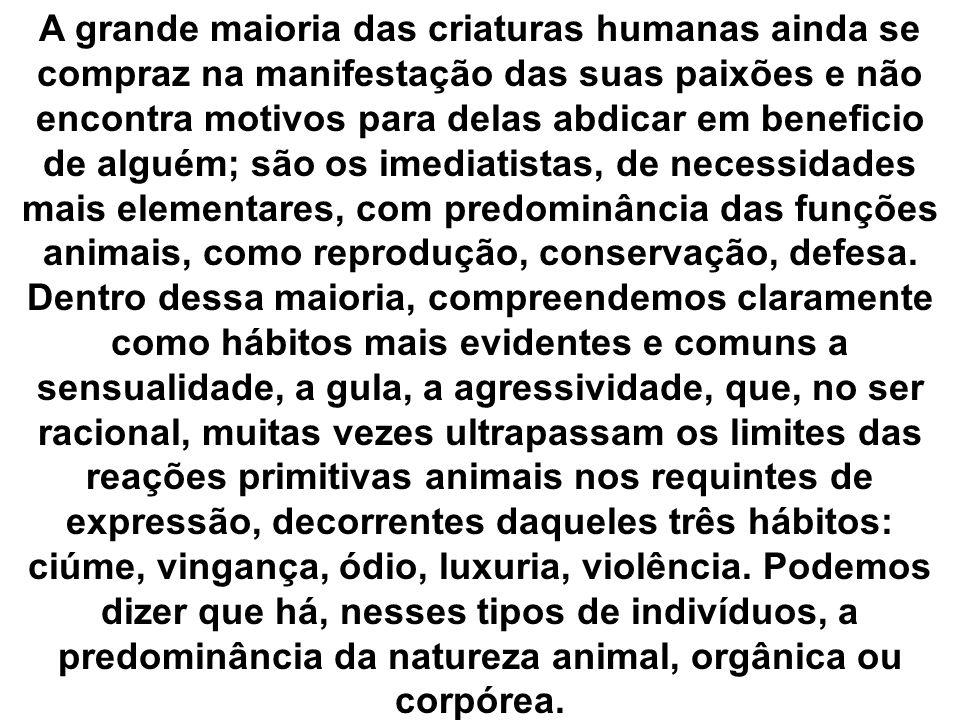 A grande maioria das criaturas humanas ainda se compraz na manifestação das suas paixões e não encontra motivos para delas abdicar em beneficio de alguém; são os imediatistas, de necessidades mais elementares, com predominância das funções animais, como reprodução, conservação, defesa.