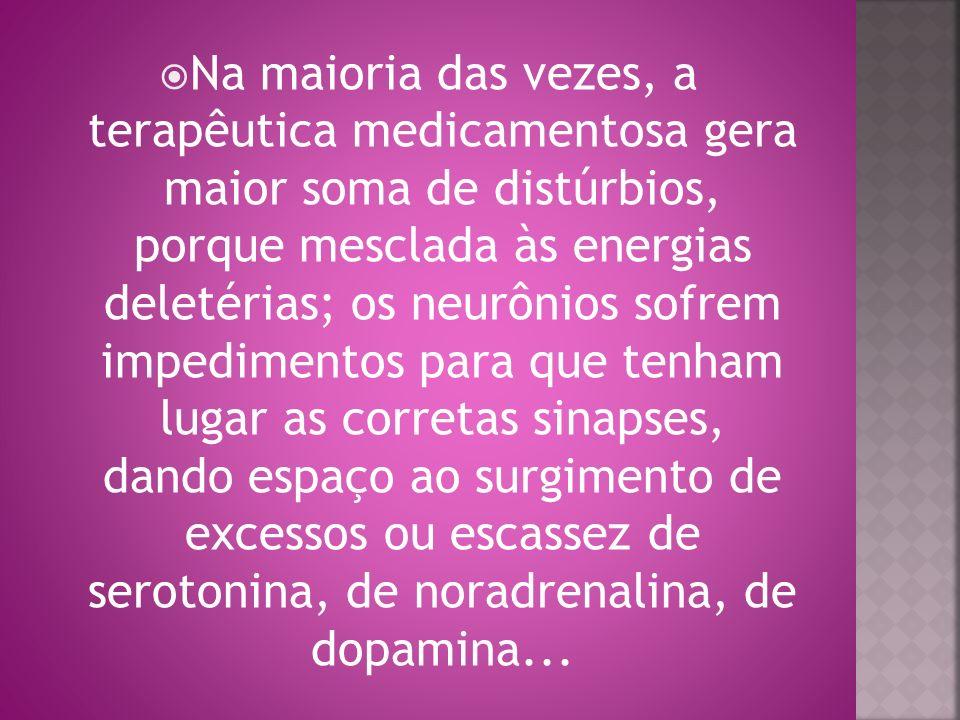 Na maioria das vezes, a terapêutica medicamentosa gera maior soma de distúrbios, porque mesclada às energias deletérias; os neurônios sofrem impedimentos para que tenham lugar as corretas sinapses, dando espaço ao surgimento de excessos ou escassez de serotonina, de noradrenalina, de dopamina...