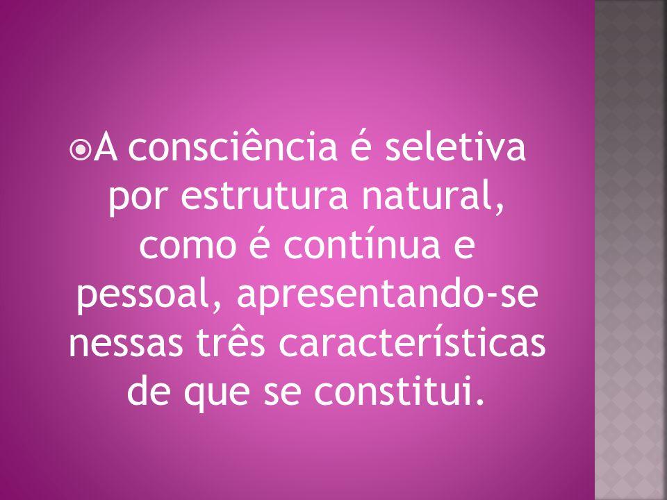 A consciência é seletiva por estrutura natural, como é contínua e pessoal, apresentando-se nessas três características de que se constitui.
