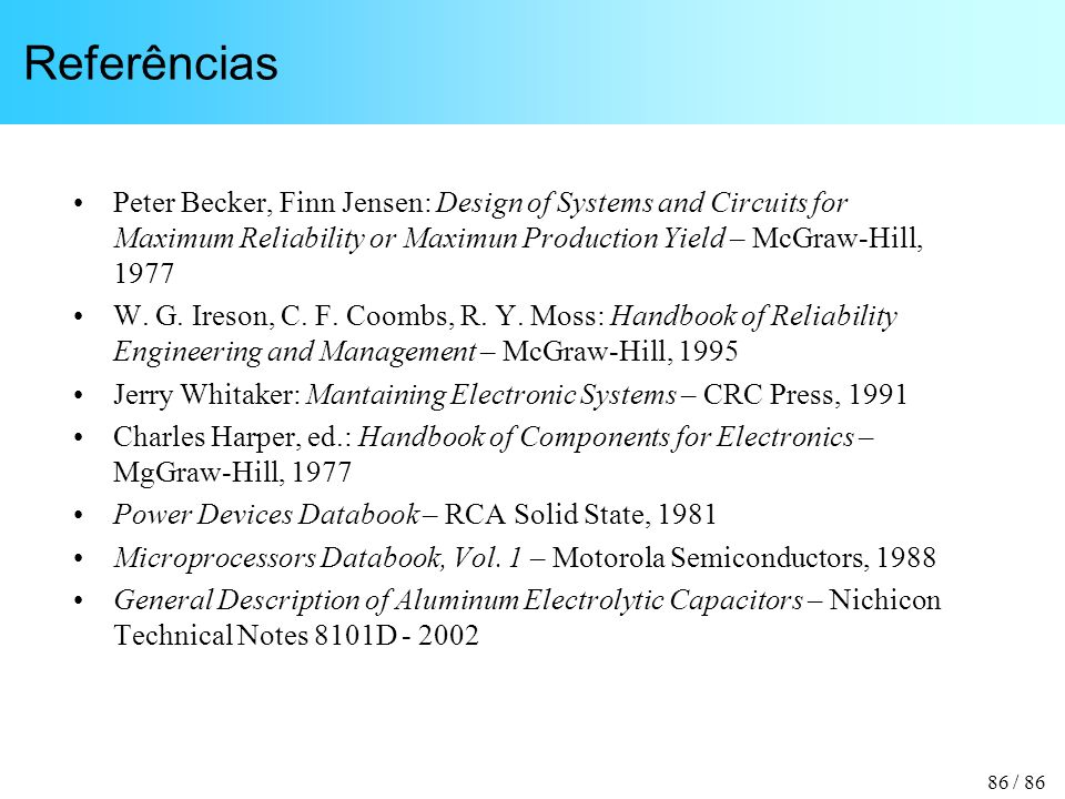 Referências Peter Becker, Finn Jensen: Design of Systems and Circuits for Maximum Reliability or Maximun Production Yield – McGraw-Hill, 1977.