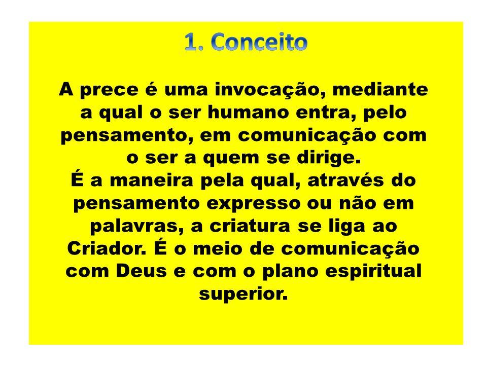 1. Conceito A prece é uma invocação, mediante a qual o ser humano entra, pelo pensamento, em comunicação com o ser a quem se dirige.