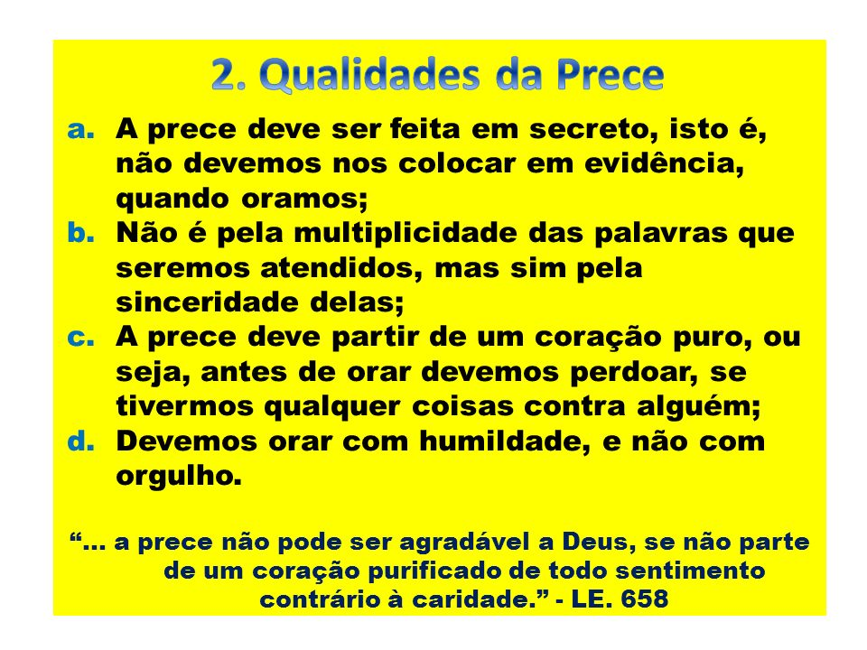 2. Qualidades da Prece A prece deve ser feita em secreto, isto é, não devemos nos colocar em evidência, quando oramos;