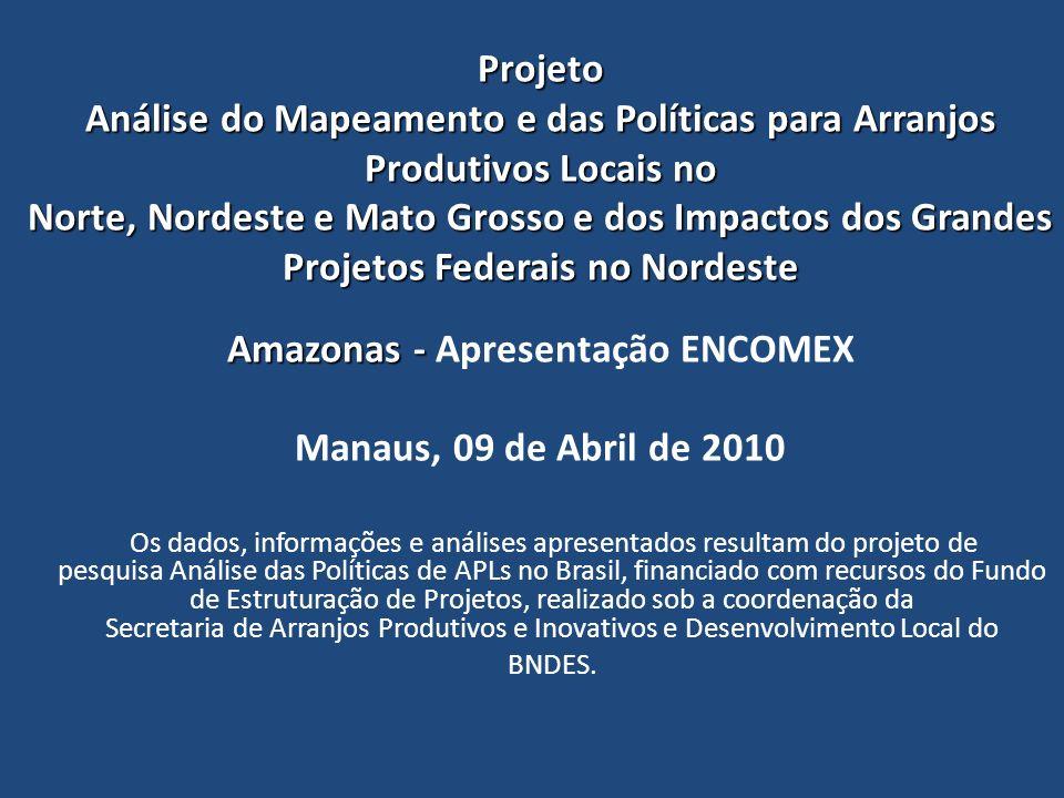 Projeto Análise do Mapeamento e das Políticas para Arranjos Produtivos Locais no Norte, Nordeste e Mato Grosso e dos Impactos dos Grandes Projetos Federais no Nordeste Amazonas - Apresentação ENCOMEX Manaus, 09 de Abril de 2010