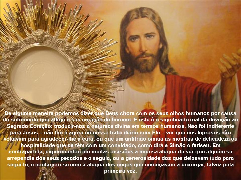 De alguma maneira podemos dizer que Deus chora com os seus olhos humanos por causa do sofrimento que aflige o seu coração de homem.