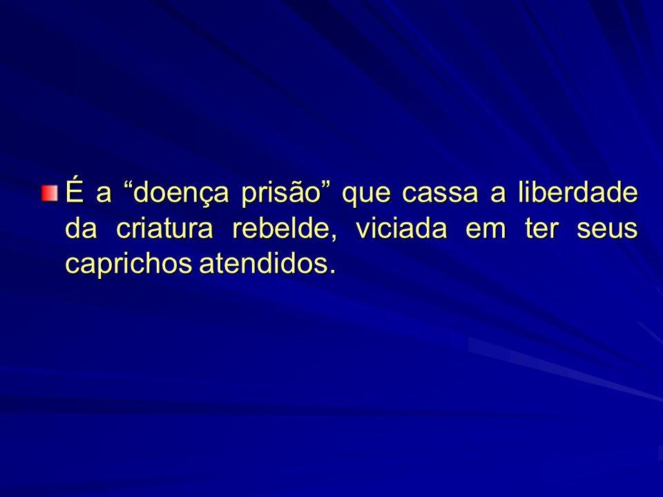 É a doença prisão que cassa a liberdade da criatura rebelde, viciada em ter seus caprichos atendidos.