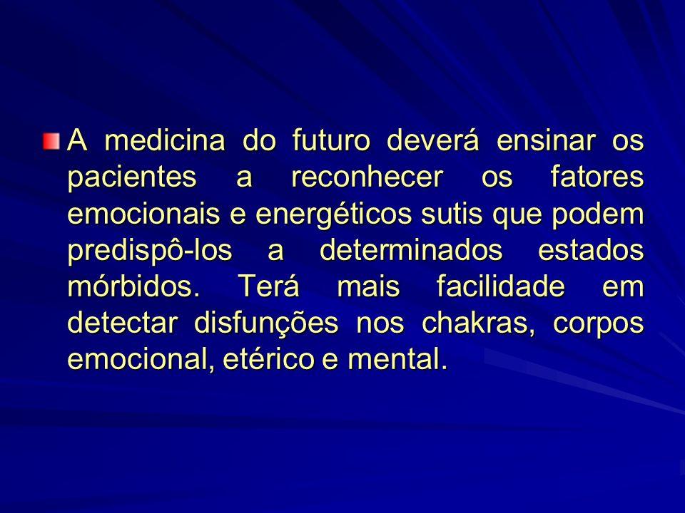 A medicina do futuro deverá ensinar os pacientes a reconhecer os fatores emocionais e energéticos sutis que podem predispô-los a determinados estados mórbidos.