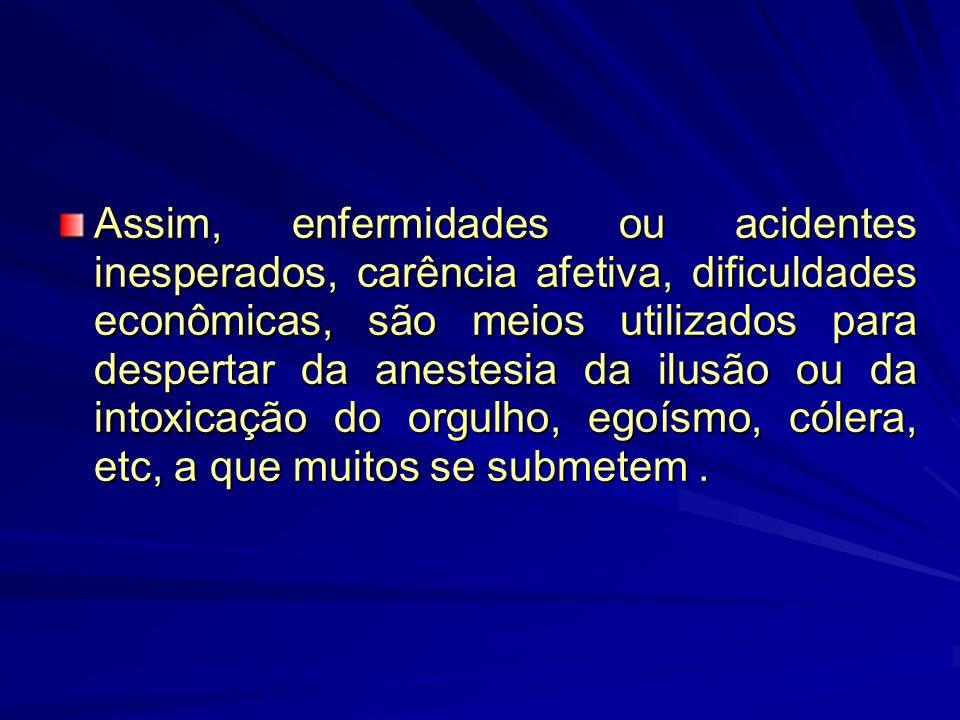 Assim, enfermidades ou acidentes inesperados, carência afetiva, dificuldades econômicas, são meios utilizados para despertar da anestesia da ilusão ou da intoxicação do orgulho, egoísmo, cólera, etc, a que muitos se submetem .