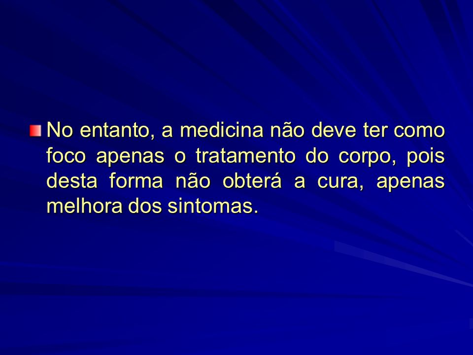 No entanto, a medicina não deve ter como foco apenas o tratamento do corpo, pois desta forma não obterá a cura, apenas melhora dos sintomas.