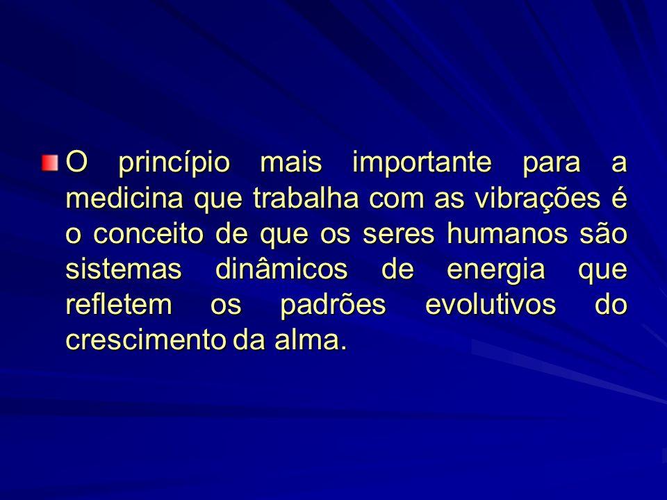 O princípio mais importante para a medicina que trabalha com as vibrações é o conceito de que os seres humanos são sistemas dinâmicos de energia que refletem os padrões evolutivos do crescimento da alma.