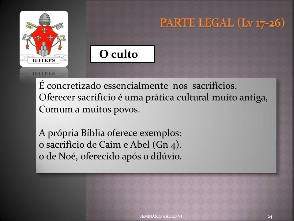 PARTE LEGAL (Lv 17-26) O culto. É concretizado essencialmente nos sacrifícios. Oferecer sacrifício é uma prática cultural muito antiga,