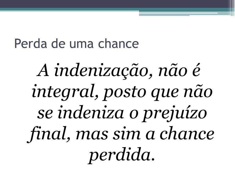 Perda de uma chance A indenização, não é integral, posto que não se indeniza o prejuízo final, mas sim a chance perdida.
