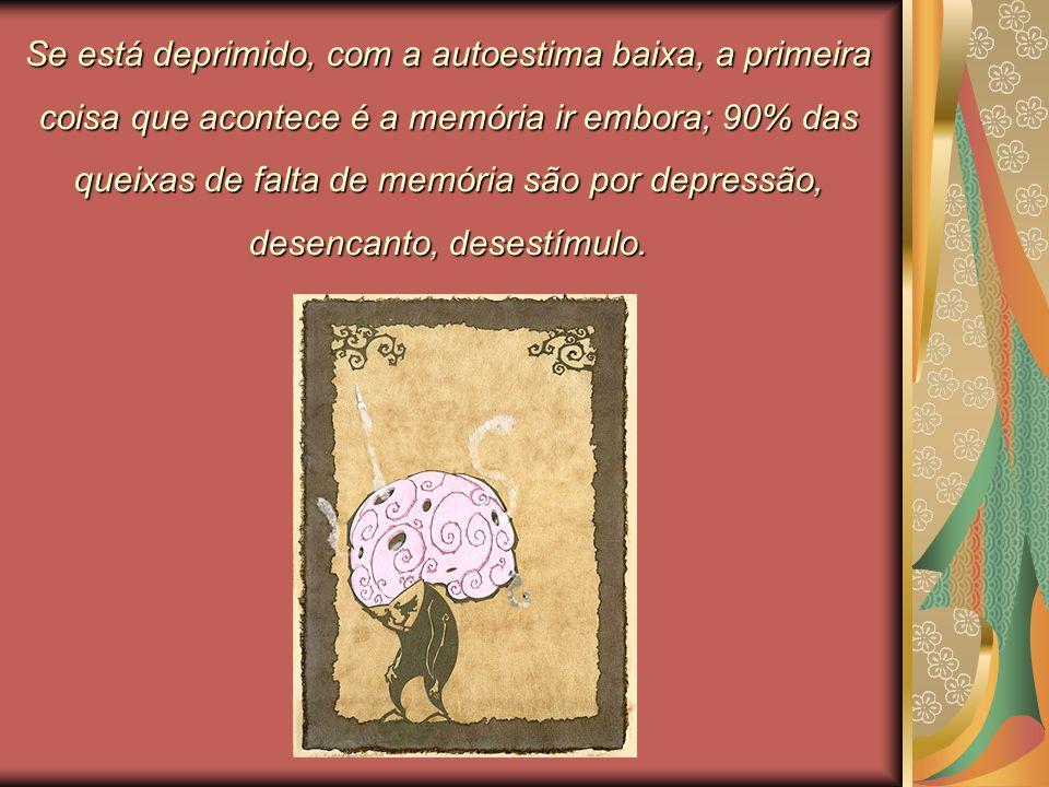 Se está deprimido, com a autoestima baixa, a primeira coisa que acontece é a memória ir embora; 90% das queixas de falta de memória são por depressão, desencanto, desestímulo.